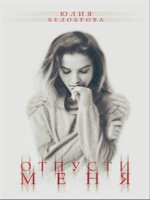 Отпусти меня. Юлия Белоброва