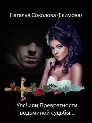 Упс! или Превратности ведьминой судьбы. Наталья Соколова