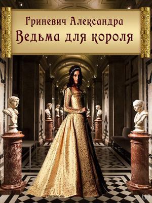 Ведьма для короля. Связанные судьбы. Александра Гриневич