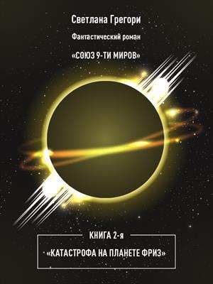 Союз 9 миров. Книга 2. Катастрофа на планете Фриз. Светлана Грегори