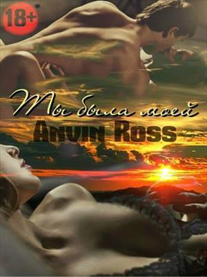 Ты была моей. Анвин Росс