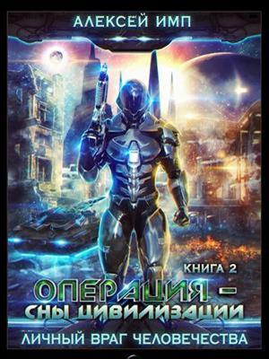 Личный враг человечества. Книга-2. Операция - Сны цивилизации. Алексей Имп