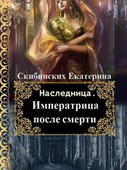 Наследница-1. Императрица после смерти. Екатерина Скибинских