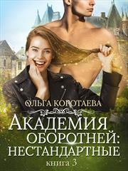 Академия оборотней: нестандартные. Книга 3. Ольга Коротаева