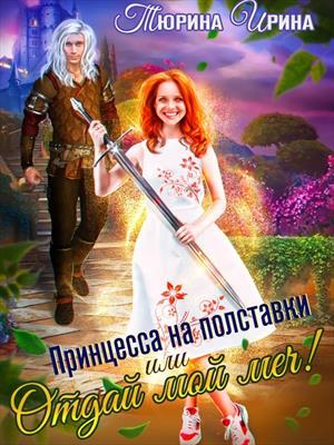 Принцесса на полставки или Отдай мой меч! Ирина Тюрина