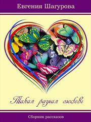 Такая разная любовь. Сборник рассказов. Евгения Шагурова