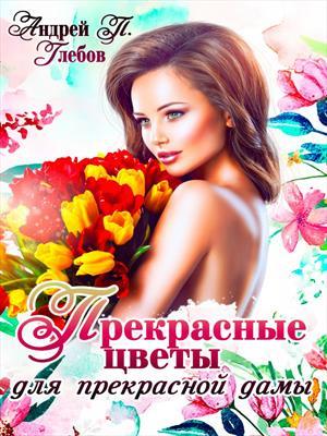 Прекрасные цветы для прекрасной дамы. Андрей Глебов