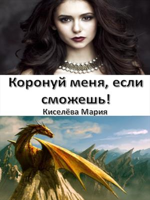 Коронуй меня, если сможешь! Мария Киселева
