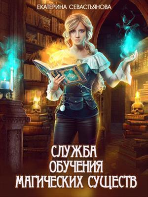 Предзаказ! Служба обучения магических существ. Екатерина Севастьянова
