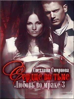 Любовь во мраке. Книга третья: Сердце во тьме. Светлана Смирнова