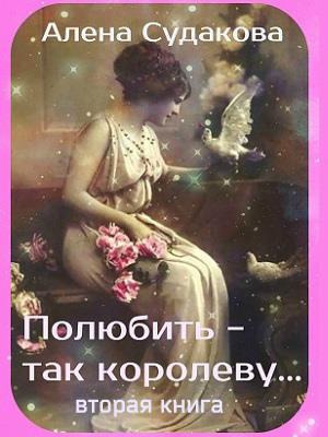 Полюбить - так королеву! Вторая книга. Алена Судакова