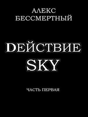 Dействие SKY. Часть первая. Алекс Бессмертный