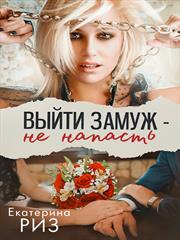 Выйти замуж - не напасть. Екатерина Риз
