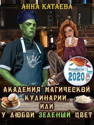 Академия магической кулинарии, или У любви зеленый цвет. Анна Катаева