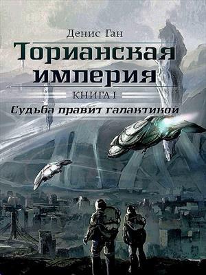 Торианская империя. Книга 1. Судьба правит галактикой. Денис Ган