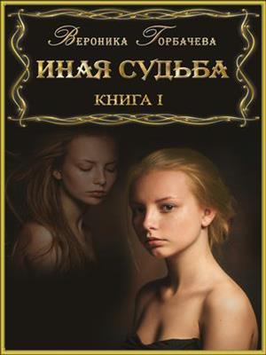 Иная судьба. Книга I. Вероника Горбачева