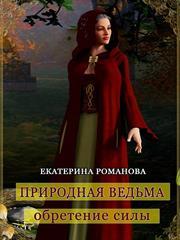 Природная ведьма: обретение силы. Екатерина Романова