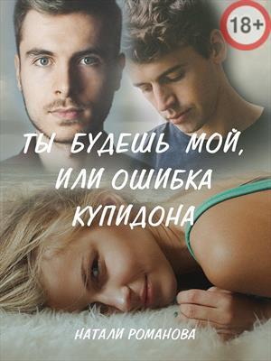 Ты будешь мой, или ошибка купидона. Натали Романова
