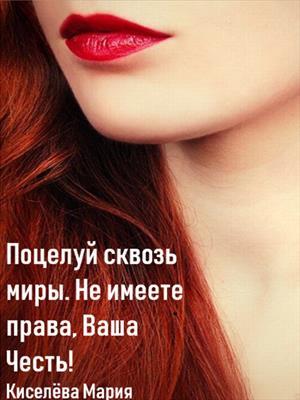 Поцелуй сквозь миры. Не имеете права, Ваша Честь! Мария Киселева