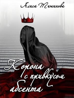 Корона с привкусом абсента. Алиса Тишинова