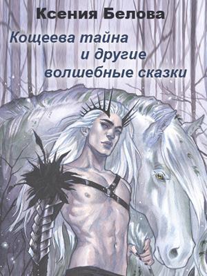 Кощеева Тайна и другие волшебные сказки. Ксения Белова