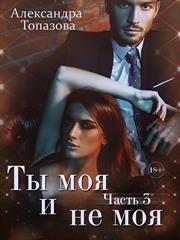 Ты Моя и Не Моя 3. Александра Топазова
