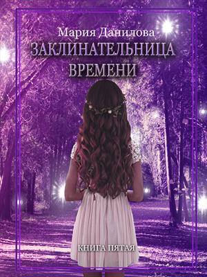 Заклинательница времени. Книга пятая. Мария Данилова