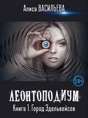 Леонтоподиум. Книга I. Город Эдельвейсов. Алиса Васильева