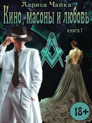 Кино, масоны и любовь. Книга 1. Лариса Чайка