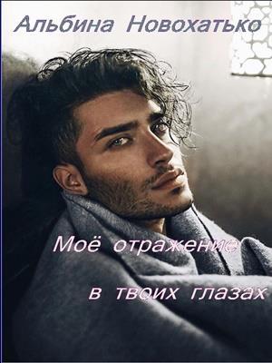 Мое отражение в твоих глазах. Альбина Новохатько