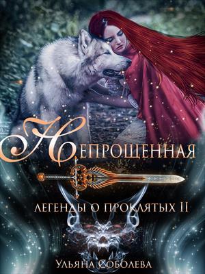 Легенды о проклятых. Непрощенная. Книга вторая. Ульяна Соболева
