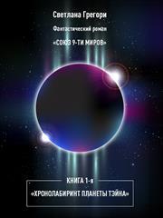 Союз 9 миров. Книга 1. Хроно-лабиринт планеты Тэйна. Светлана Грегори