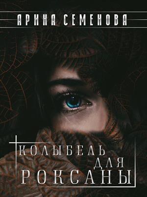 Колыбель для Роксаны. Арина Семенова