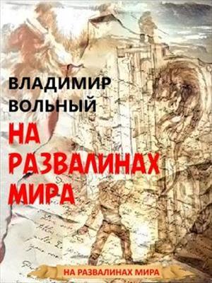 На развалинах мира. Книга первая. Владимир Вольный