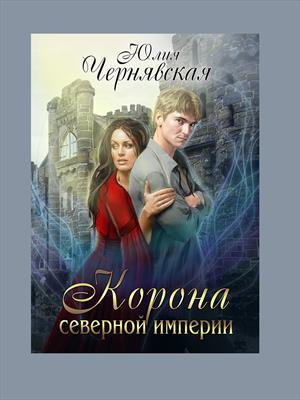 Корона Северной империи. Юлия Чернявская