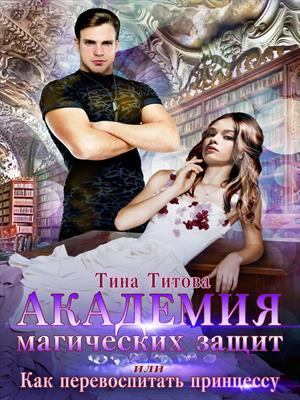 Академия магических защит, или Как перевоспитать принцессу. Тина Титова