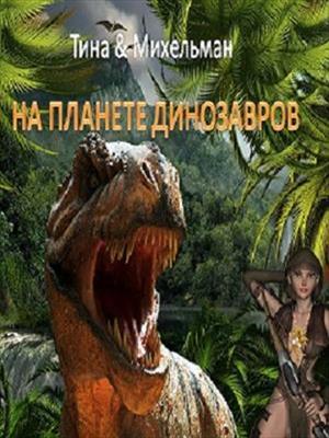 На планете динозавров. Тина Валентинова, Александр Михельман