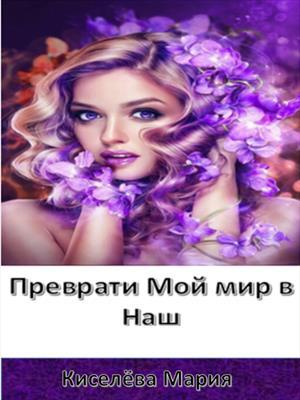 Преврати Мой мир в Наш. Мария Киселева