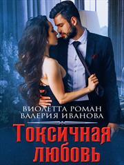 Токсичная любовь. Виолетта Роман, Валерия Иванова