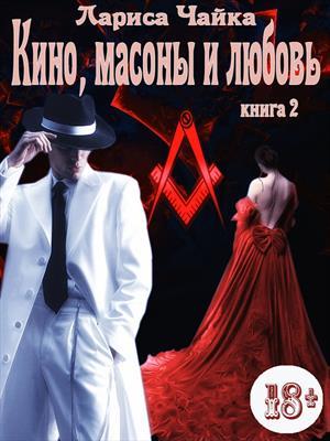 Кино, масоны и любовь. Книга 2. Лариса Чайка