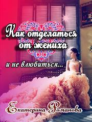 Как отделаться от жениха и не влюбиться. Екатерина Романова