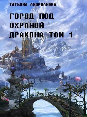 Город под охраной дракона. Том 1. Татьяна Андрианова