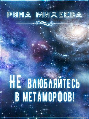 Не влюбляйтесь в метаморфов! Рина Михеева