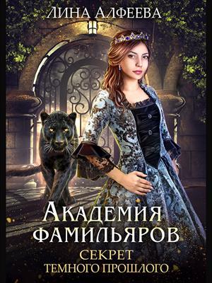 Академия фамильяров. Секрет темного прошлого. Лина Алфеева