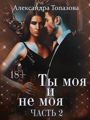 Подписка! Ты Моя И Не Моя 2. Александра Топазова