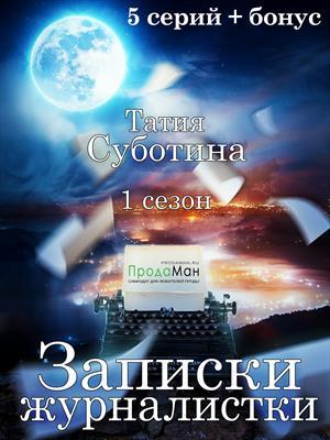 Записки журналистки. Сезон 1. Татия Суботина