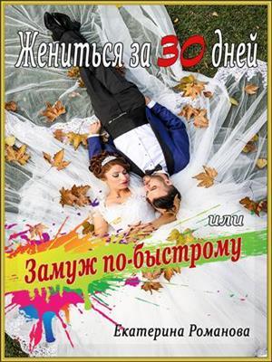 Жениться за 30 дней, или Замуж по-быстрому. Екатерина Романова