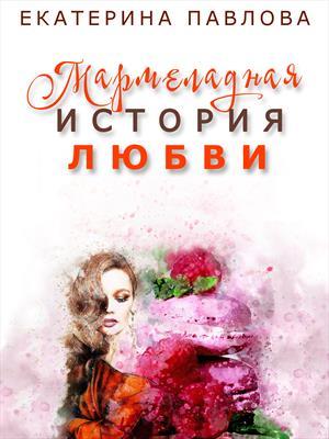 Мармеладная История Любви. Екатерина Павлова