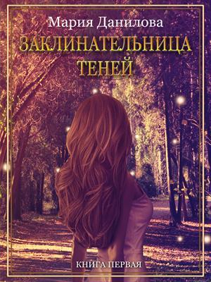 Заклинательница теней. Книга первая. Мария Данилова