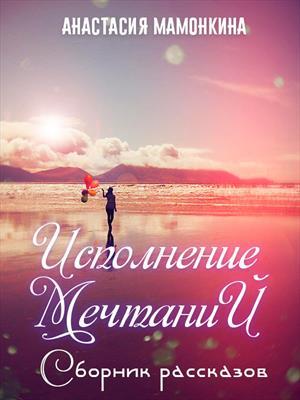 Сборник рассказов «Исполнение мечтаний». Анастасия Мамонкина